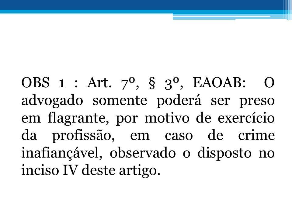 OBS 1 : Art. 7º, § 3º, EAOAB: O advogado somente poderá ser preso em flagrante, por motivo de exercício da profissão, em caso de crime inafiançável, o