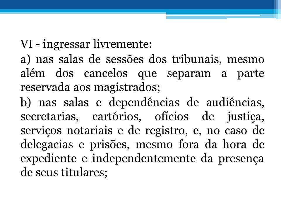 VI - ingressar livremente: a) nas salas de sessões dos tribunais, mesmo além dos cancelos que separam a parte reservada aos magistrados; b) nas salas