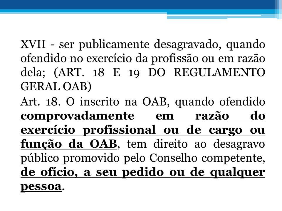 XVII - ser publicamente desagravado, quando ofendido no exercício da profissão ou em razão dela; (ART. 18 E 19 DO REGULAMENTO GERAL OAB) Art. 18. O in