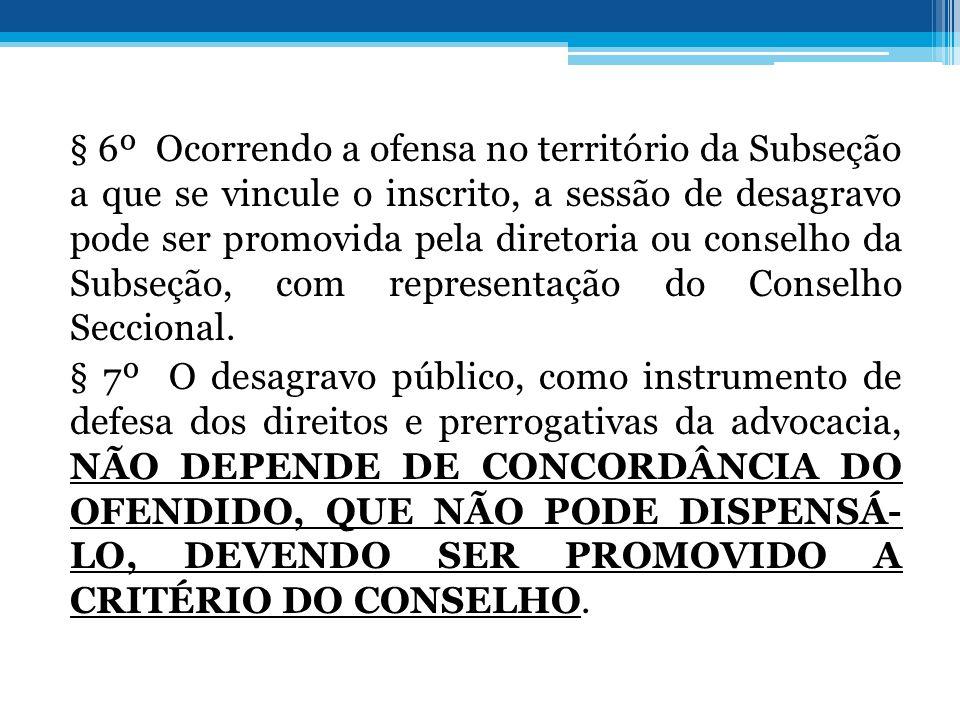 § 6º Ocorrendo a ofensa no território da Subseção a que se vincule o inscrito, a sessão de desagravo pode ser promovida pela diretoria ou conselho da