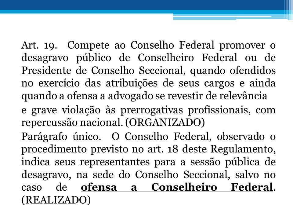Art. 19. Compete ao Conselho Federal promover o desagravo público de Conselheiro Federal ou de Presidente de Conselho Seccional, quando ofendidos no e