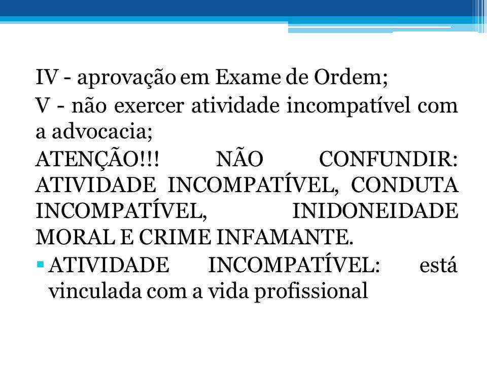 IV - aprovação em Exame de Ordem; V - não exercer atividade incompatível com a advocacia; ATENÇÃO!!! NÃO CONFUNDIR: ATIVIDADE INCOMPATÍVEL, CONDUTA IN