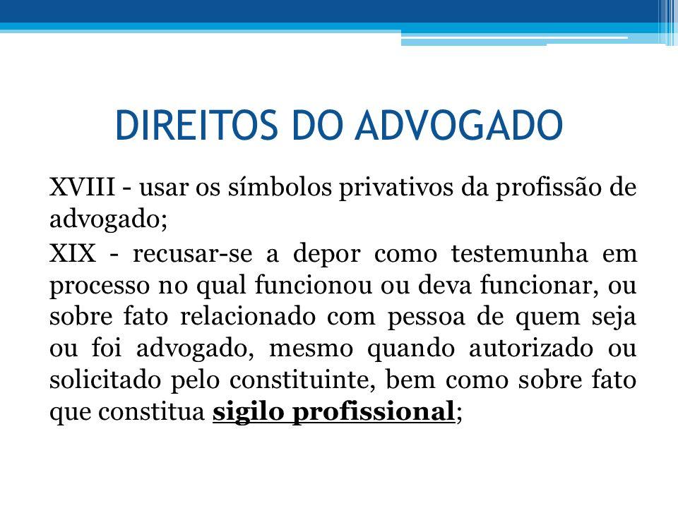 DIREITOS DO ADVOGADO XVIII - usar os símbolos privativos da profissão de advogado; XIX - recusar-se a depor como testemunha em processo no qual funcio
