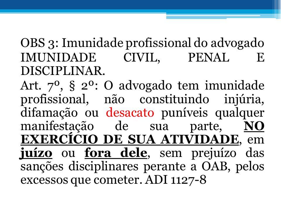 OBS 3: Imunidade profissional do advogado IMUNIDADE CIVIL, PENAL E DISCIPLINAR. Art. 7º, § 2º: O advogado tem imunidade profissional, não constituindo