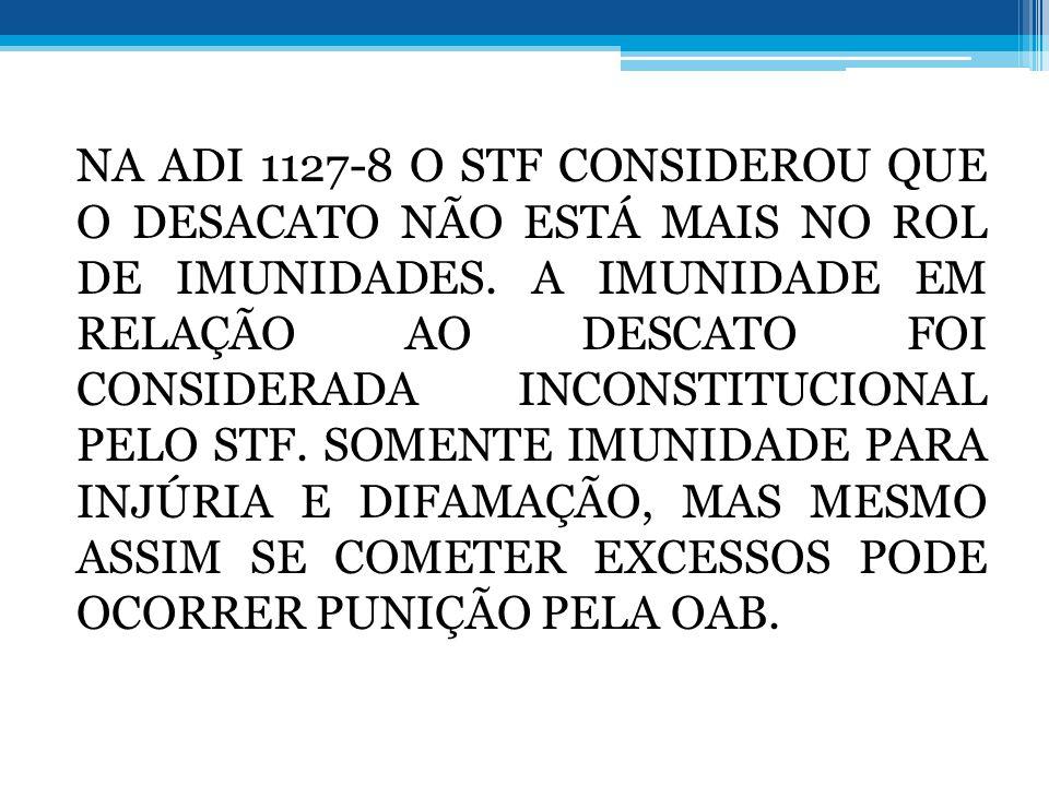 NA ADI 1127-8 O STF CONSIDEROU QUE O DESACATO NÃO ESTÁ MAIS NO ROL DE IMUNIDADES. A IMUNIDADE EM RELAÇÃO AO DESCATO FOI CONSIDERADA INCONSTITUCIONAL P