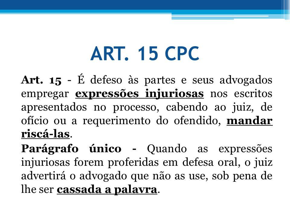 ART. 15 CPC Art. 15 - É defeso às partes e seus advogados empregar expressões injuriosas nos escritos apresentados no processo, cabendo ao juiz, de of