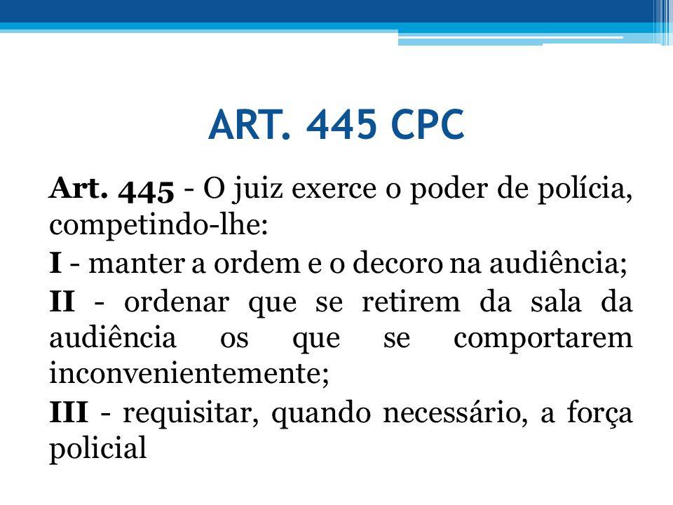 ART. 445 CPC Art. 445 - O juiz exerce o poder de polícia, competindo-lhe: I - manter a ordem e o decoro na audiência; II - ordenar que se retirem da s