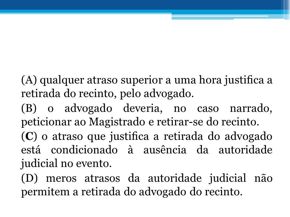 (A) qualquer atraso superior a uma hora justica a retirada do recinto, pelo advogado. (B) o advogado deveria, no caso narrado, peticionar ao Magistrad