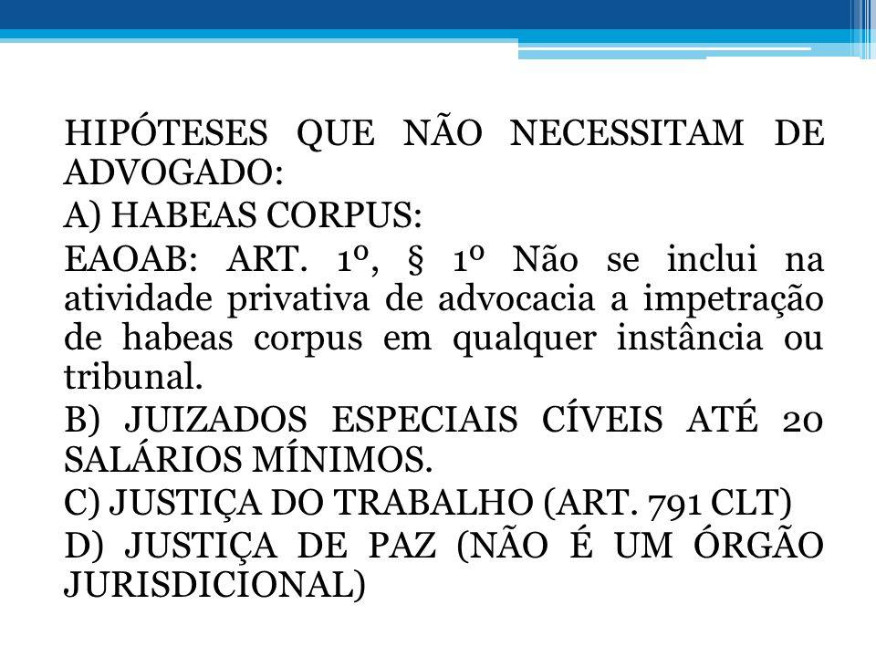 HIPÓTESES QUE NÃO NECESSITAM DE ADVOGADO: A) HABEAS CORPUS: EAOAB: ART. 1º, § 1º Não se inclui na atividade privativa de advocacia a impetração de hab