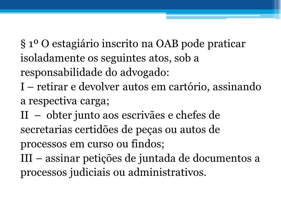§ 1º O estagiário inscrito na OAB pode praticar isoladamente os seguintes atos, sob a responsabilidade do advogado: I – retirar e devolver autos em ca