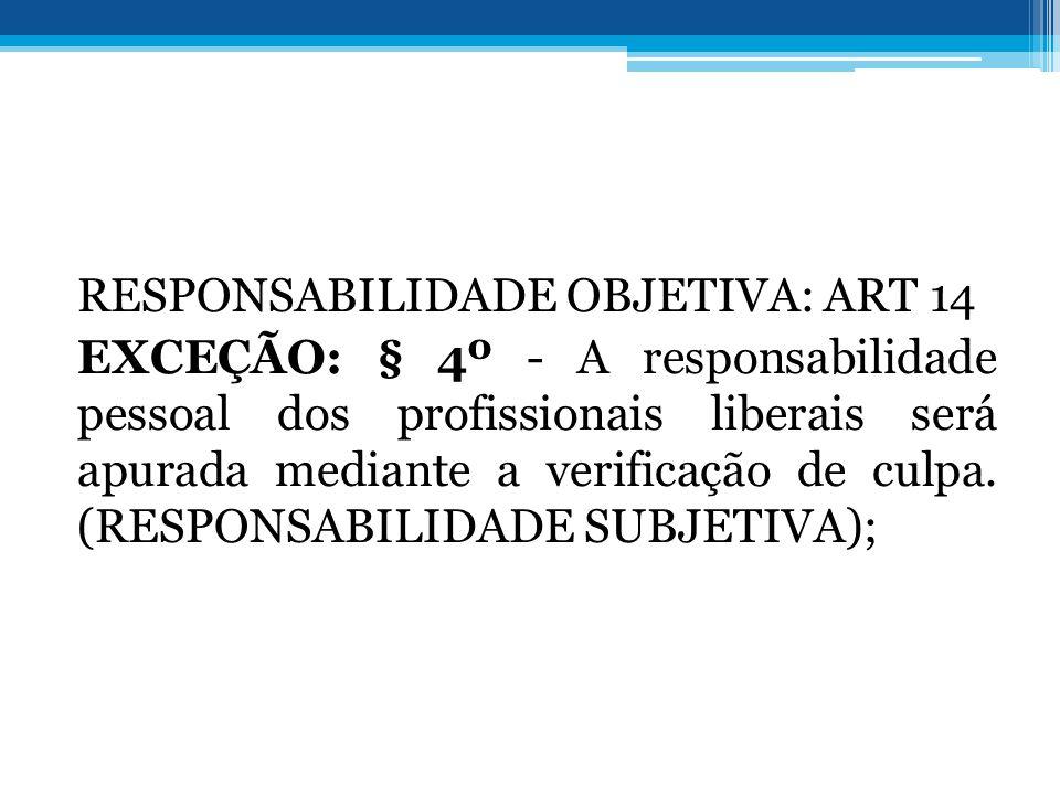 RESPONSABILIDADE OBJETIVA: ART 14 EXCEÇÃO: § 4º - A responsabilidade pessoal dos profissionais liberais será apurada mediante a verificação de culpa.