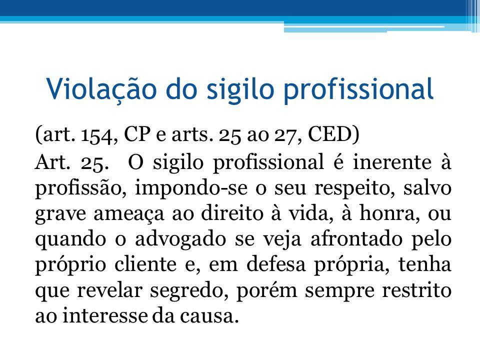 Violação do sigilo profissional (art. 154, CP e arts. 25 ao 27, CED) Art. 25. O sigilo profissional é inerente à profissão, impondo-se o seu respeito,