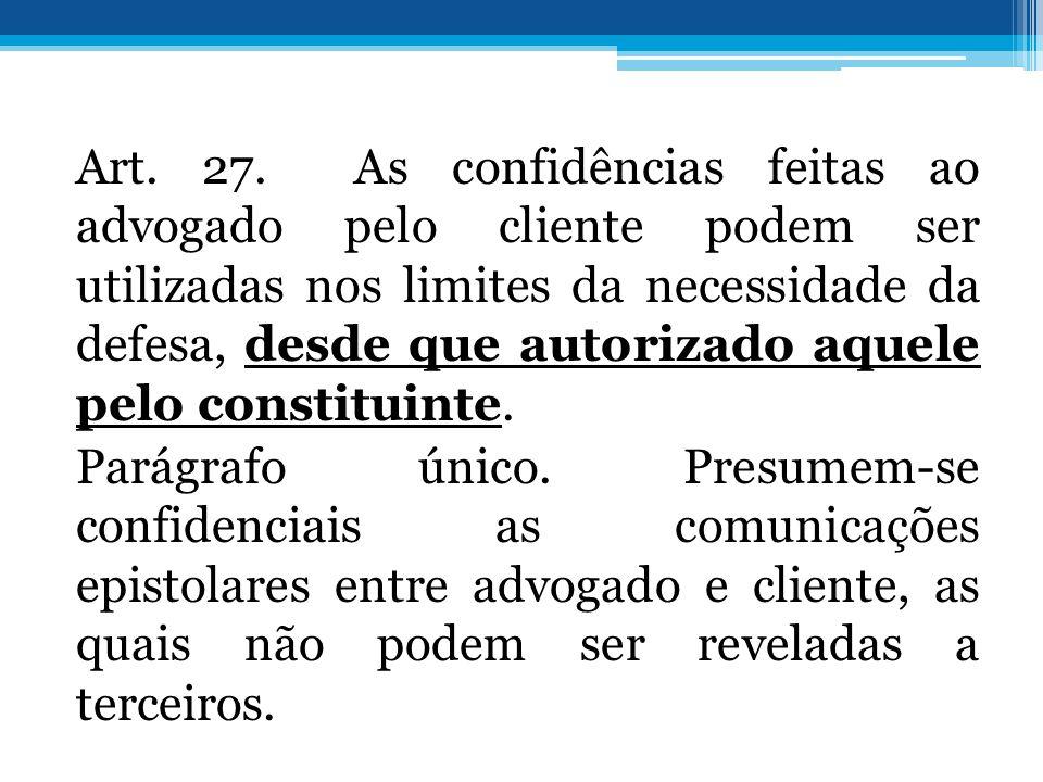 Art. 27. As confidências feitas ao advogado pelo cliente podem ser utilizadas nos limites da necessidade da defesa, desde que autorizado aquele pelo c