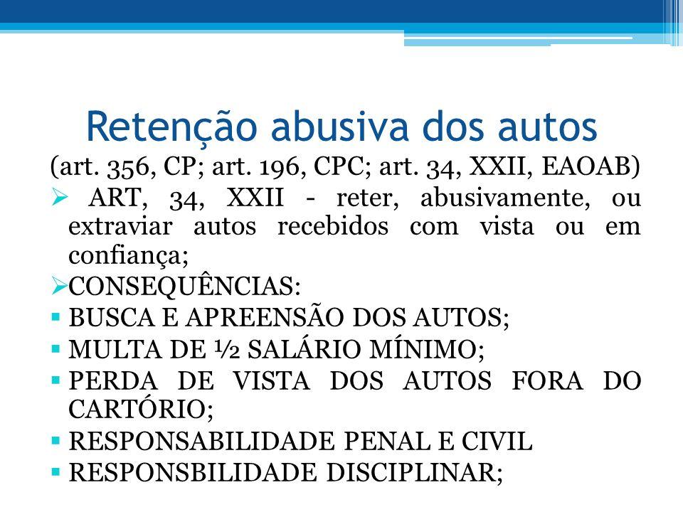 Retenção abusiva dos autos (art. 356, CP; art. 196, CPC; art. 34, XXII, EAOAB) ART, 34, XXII - reter, abusivamente, ou extraviar autos recebidos com v