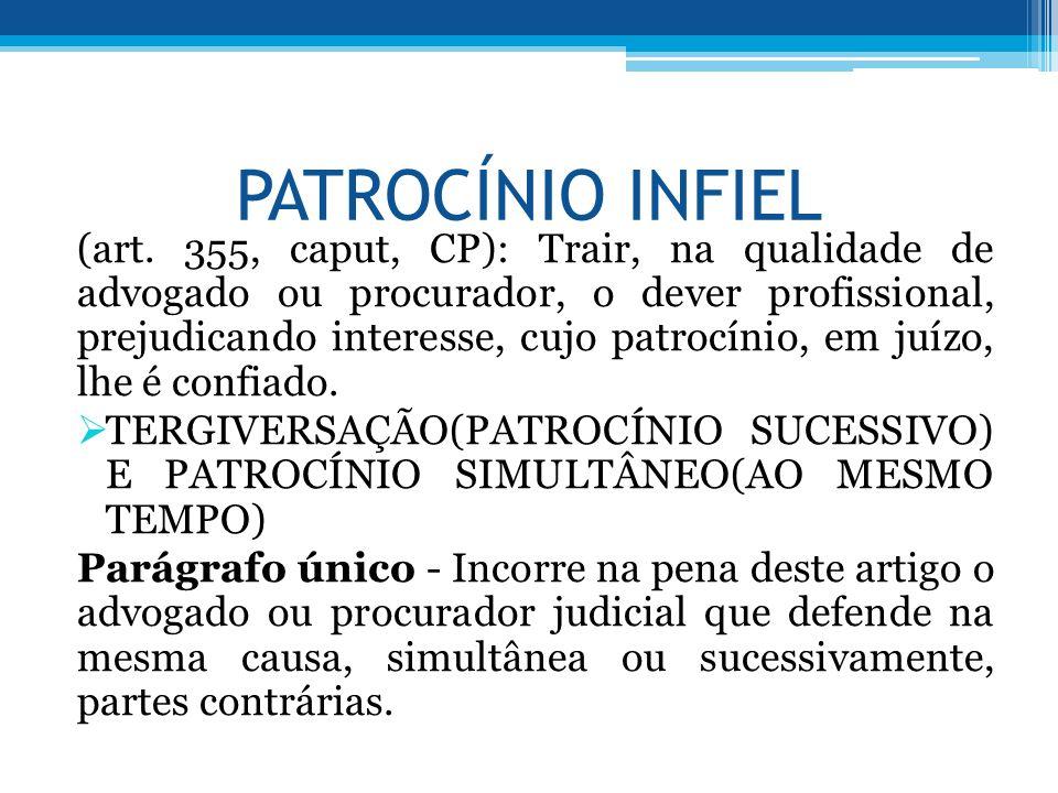 PATROCÍNIO INFIEL (art. 355, caput, CP): Trair, na qualidade de advogado ou procurador, o dever profissional, prejudicando interesse, cujo patrocínio,