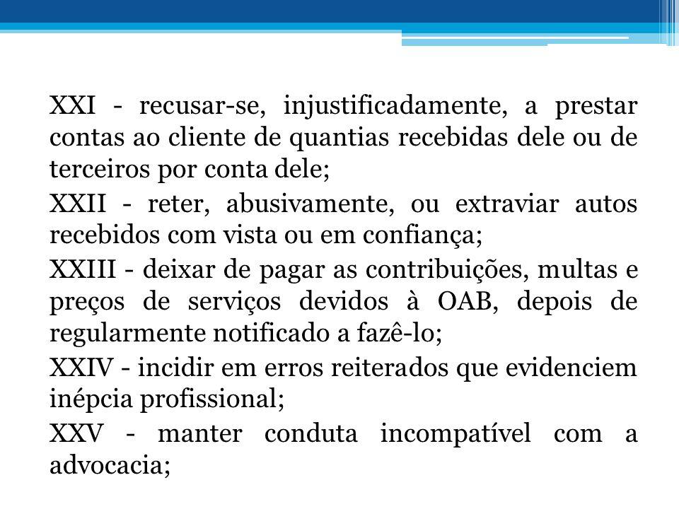 XXI - recusar-se, injustificadamente, a prestar contas ao cliente de quantias recebidas dele ou de terceiros por conta dele; XXII - reter, abusivament