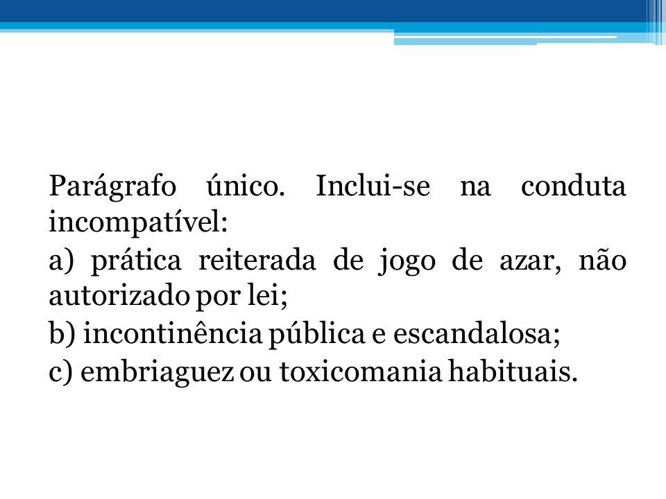 Parágrafo único. Inclui-se na conduta incompatível: a) prática reiterada de jogo de azar, não autorizado por lei; b) incontinência pública e escandalo