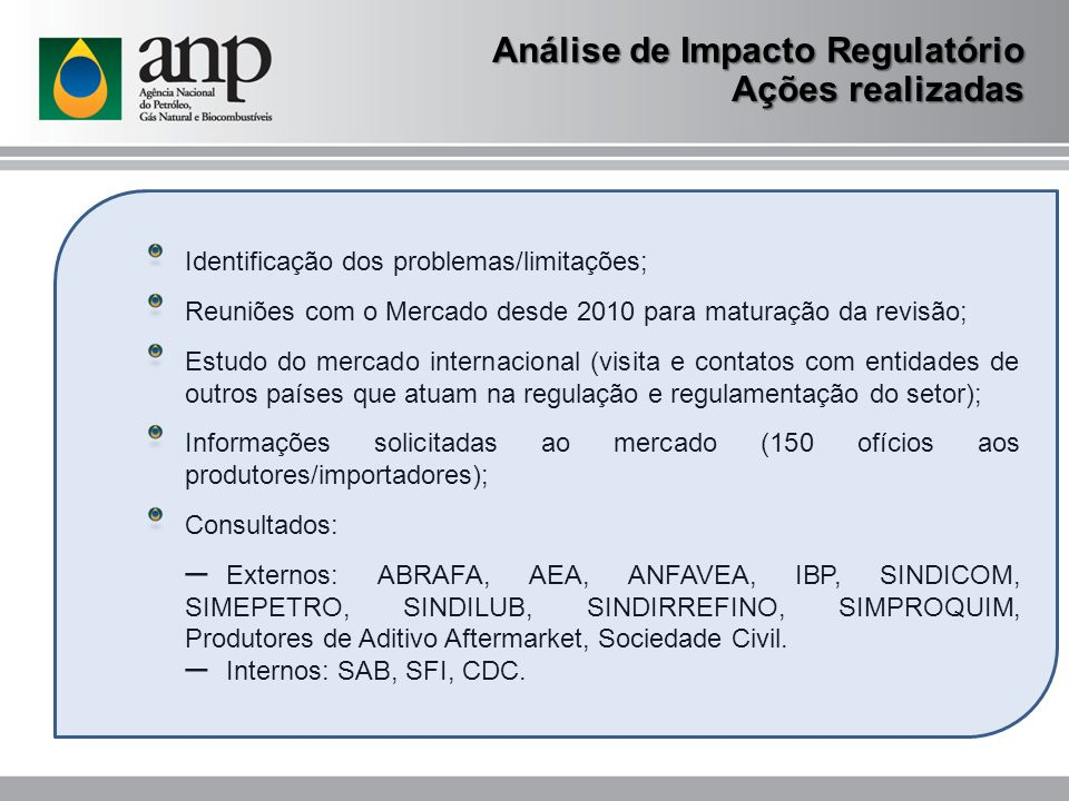 Análise de Impacto Regulatório Etapas concluídas Consulta pública realizada de 10/07/2013 a 08/08/2013 Publicação do Relatório Preliminar de Avaliação do Impacto Regulatório no sítio eletrônico da ANP: (Nota Técnica nº 41/2013/CPT/DF) ABRAFA, AEA, ANFAVEA, ABRAPOL, Comissão de Lubrificantes do IBP, SINDICOM, SIMEPETRO, SINDILUB, SINDIRREFINO, SIMPROQUIM, produtores de aditivo e de lubrificante acabado.