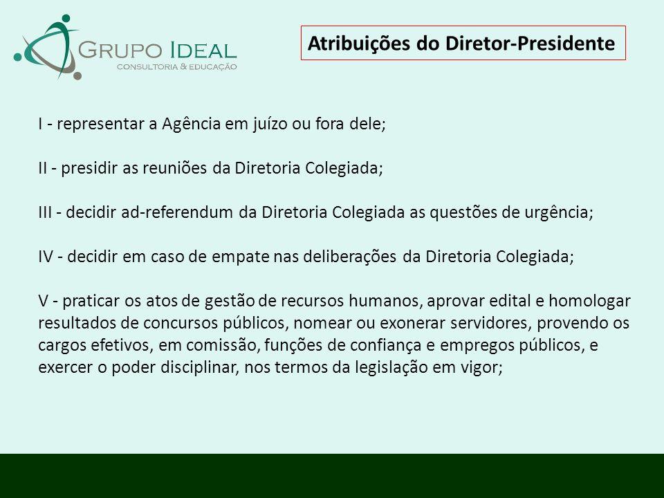 Atribuições do Diretor-Presidente I - representar a Agência em juízo ou fora dele; II - presidir as reuniões da Diretoria Colegiada; III - decidir ad-