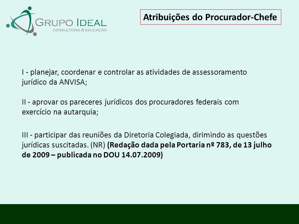 Atribuições do Procurador-Chefe I - planejar, coordenar e controlar as atividades de assessoramento jurídico da ANVISA; II - aprovar os pareceres jurí
