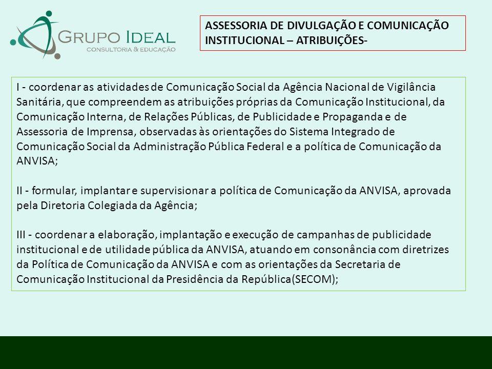 ASSESSORIA DE DIVULGAÇÃO E COMUNICAÇÃO INSTITUCIONAL – ATRIBUIÇÕES- I - coordenar as atividades de Comunicação Social da Agência Nacional de Vigilânci