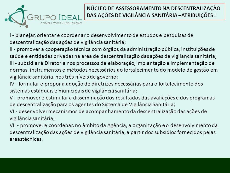 NÚCLEO DE ASSESSORAMENTO NA DESCENTRALIZAÇÃO DAS AÇÕES DE VIGILÂNCIA SANITÁRIA –ATRIBUIÇÕES : I - planejar, orientar e coordenar o desenvolvimento de
