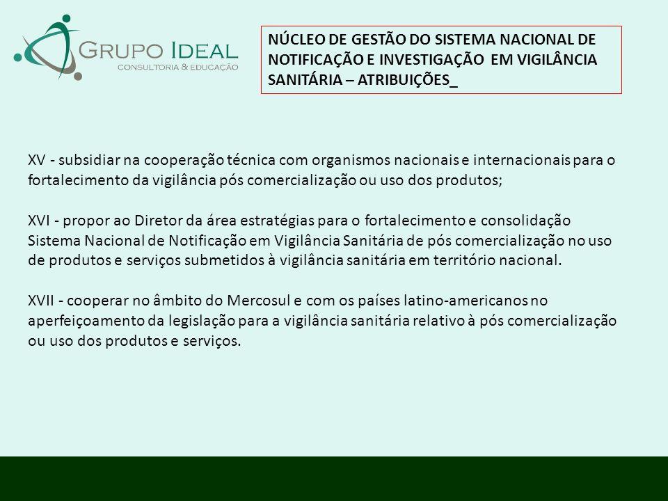 NÚCLEO DE GESTÃO DO SISTEMA NACIONAL DE NOTIFICAÇÃO E INVESTIGAÇÃO EM VIGILÂNCIA SANITÁRIA – ATRIBUIÇÕES_ XV - subsidiar na cooperação técnica com org
