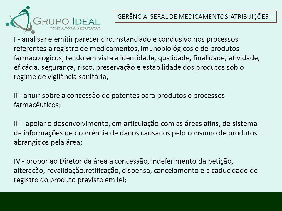 GERÊNCIA-GERAL DE MEDICAMENTOS: ATRIBUIÇÕES - I - analisar e emitir parecer circunstanciado e conclusivo nos processos referentes a registro de medica