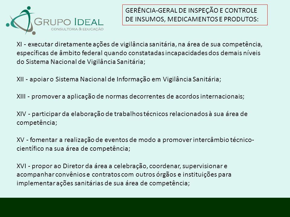 GERÊNCIA-GERAL DE INSPEÇÃO E CONTROLE DE INSUMOS, MEDICAMENTOS E PRODUTOS: XI - executar diretamente ações de vigilância sanitária, na área de sua com