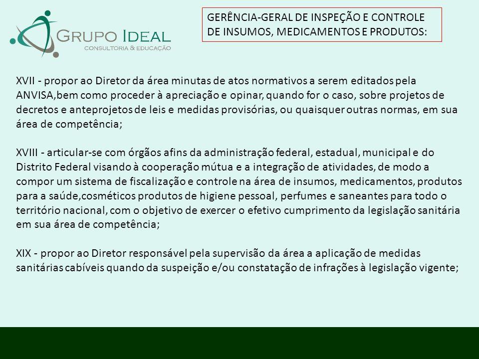 GERÊNCIA-GERAL DE INSPEÇÃO E CONTROLE DE INSUMOS, MEDICAMENTOS E PRODUTOS: XVII - propor ao Diretor da área minutas de atos normativos a serem editado