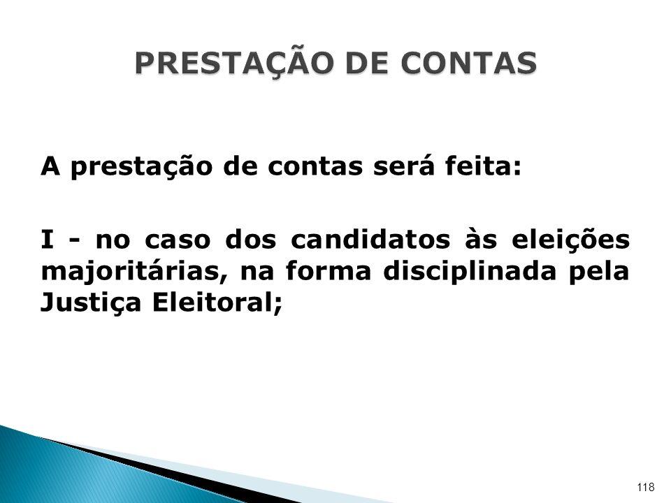 A prestação de contas será feita: I - no caso dos candidatos às eleições majoritárias, na forma disciplinada pela Justiça Eleitoral; 118