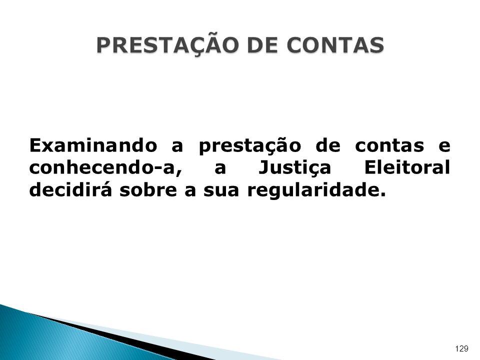 Examinando a prestação de contas e conhecendo-a, a Justiça Eleitoral decidirá sobre a sua regularidade. 129