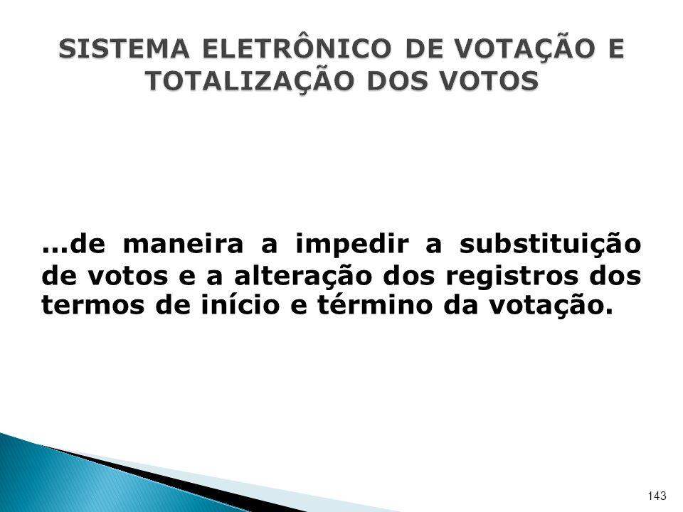 ...de maneira a impedir a substituição de votos e a alteração dos registros dos termos de início e término da votação. 143