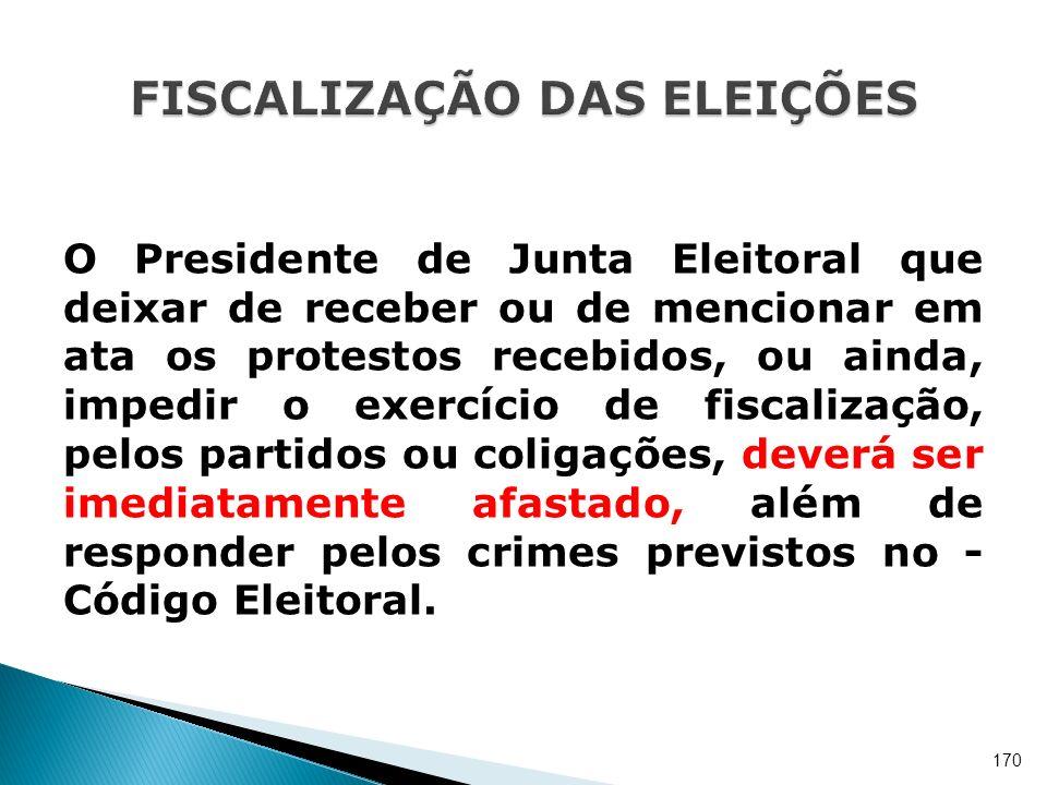 O Presidente de Junta Eleitoral que deixar de receber ou de mencionar em ata os protestos recebidos, ou ainda, impedir o exercício de fiscalização, pe