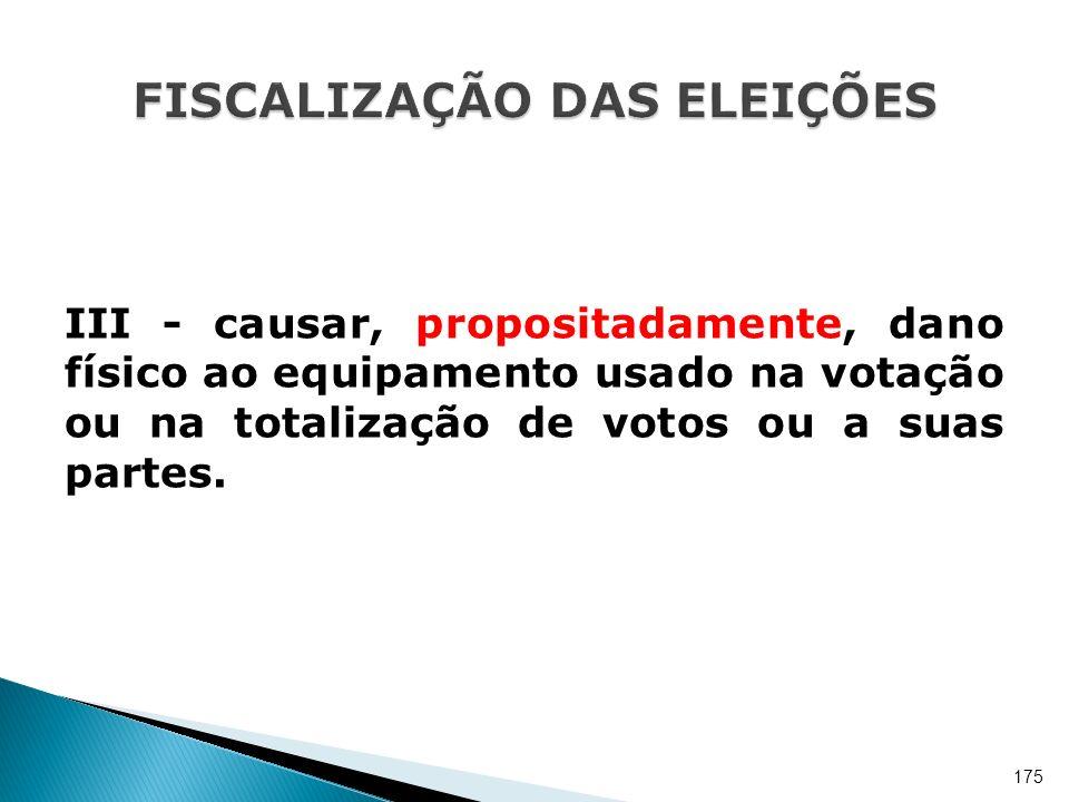 III - causar, propositadamente, dano físico ao equipamento usado na votação ou na totalização de votos ou a suas partes. 175