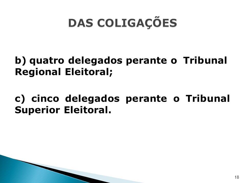 b)quatro delegados perante o Tribunal Regional Eleitoral; c) cinco delegados perante o Tribunal Superior Eleitoral. 18