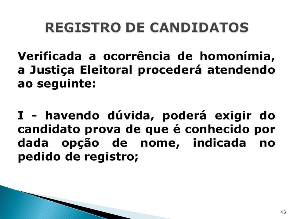 Verificada a ocorrência de homonímia, a Justiça Eleitoral procederá atendendo ao seguinte: I - havendo dúvida, poderá exigir do candidato prova de que