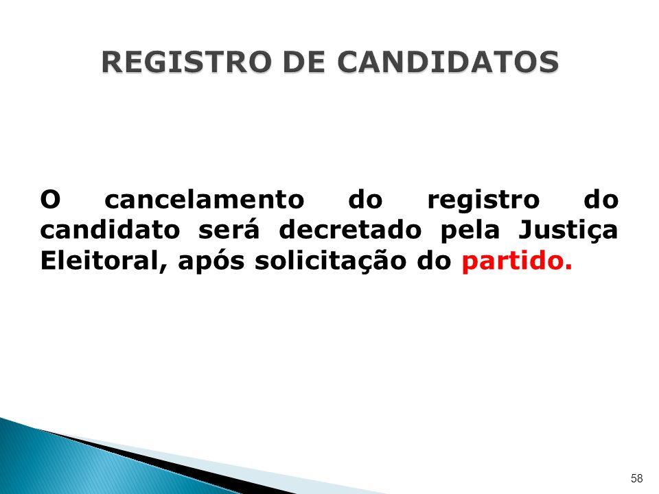 O cancelamento do registro do candidato será decretado pela Justiça Eleitoral, após solicitação do partido. 58