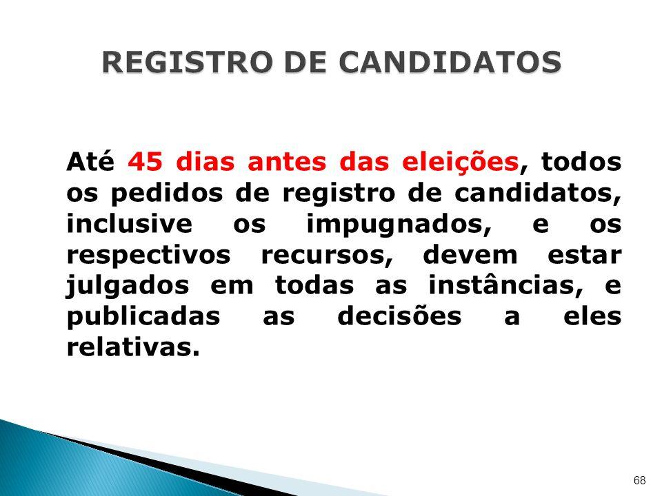 Até 45 dias antes das eleições, todos os pedidos de registro de candidatos, inclusive os impugnados, e os respectivos recursos, devem estar julgados e