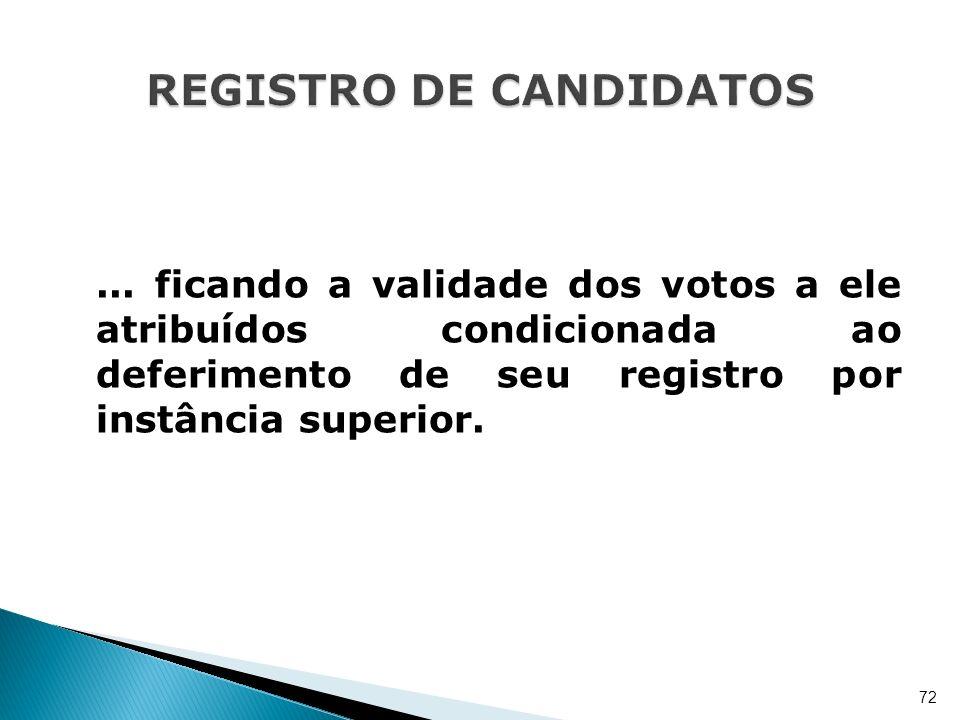 ... ficando a validade dos votos a ele atribuídos condicionada ao deferimento de seu registro por instância superior. 72
