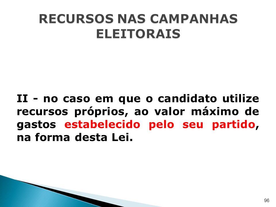 II - no caso em que o candidato utilize recursos próprios, ao valor máximo de gastos estabelecido pelo seu partido, na forma desta Lei. 96
