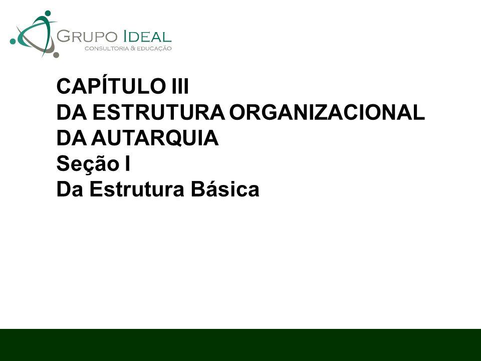 CAPÍTULO III DA ESTRUTURA ORGANIZACIONAL DA AUTARQUIA Seção I Da Estrutura Básica