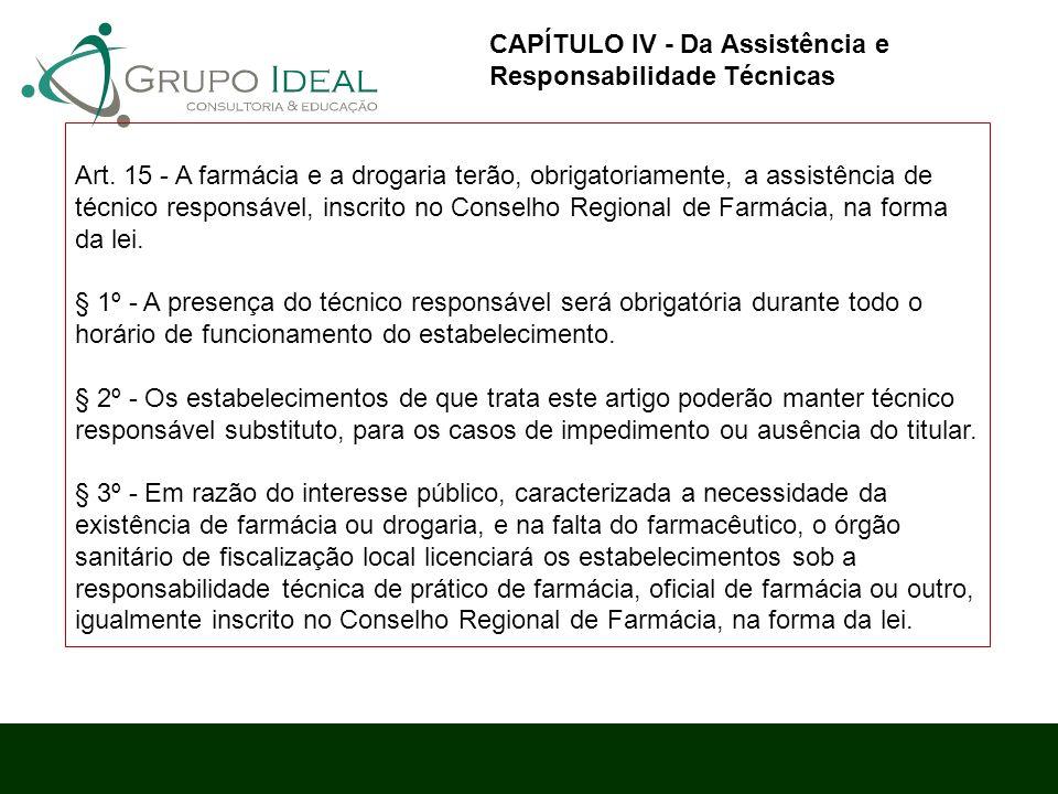 Art. 15 - A farmácia e a drogaria terão, obrigatoriamente, a assistência de técnico responsável, inscrito no Conselho Regional de Farmácia, na forma d