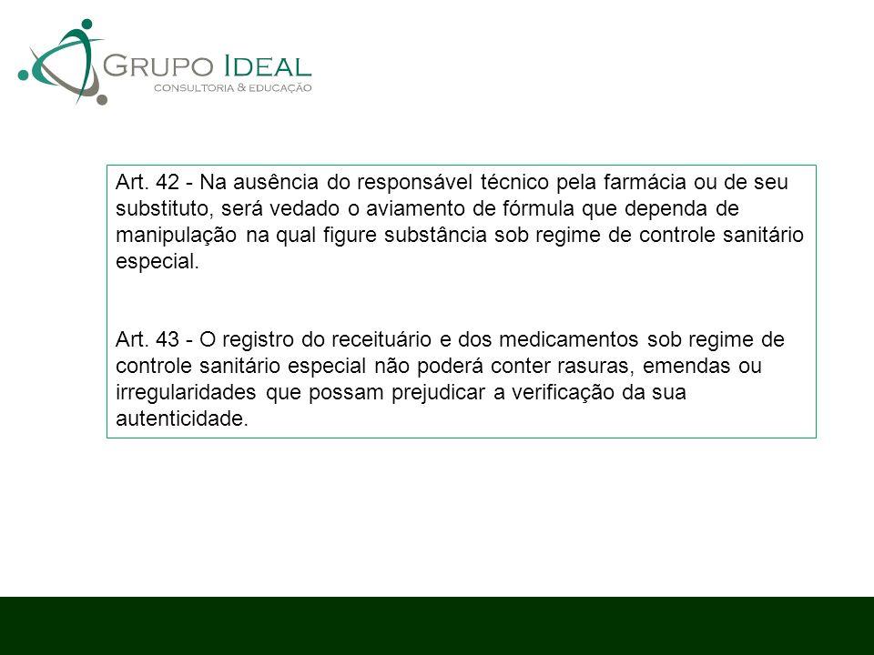 Art. 42 - Na ausência do responsável técnico pela farmácia ou de seu substituto, será vedado o aviamento de fórmula que dependa de manipulação na qual