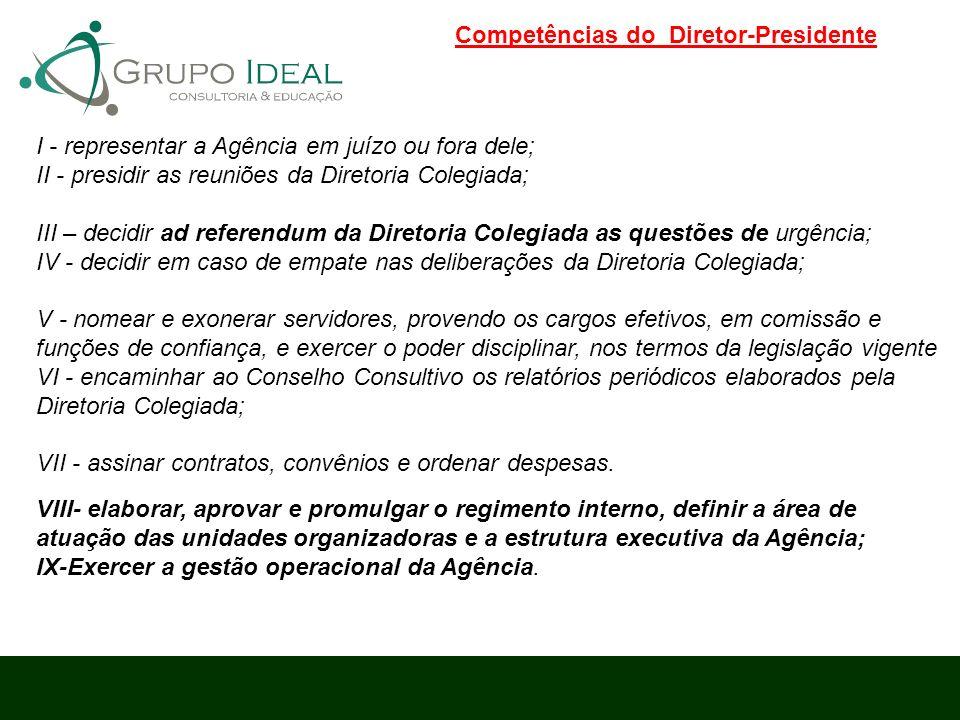 Competências do Diretor-Presidente I - representar a Agência em juízo ou fora dele; II - presidir as reuniões da Diretoria Colegiada; III – decidir ad