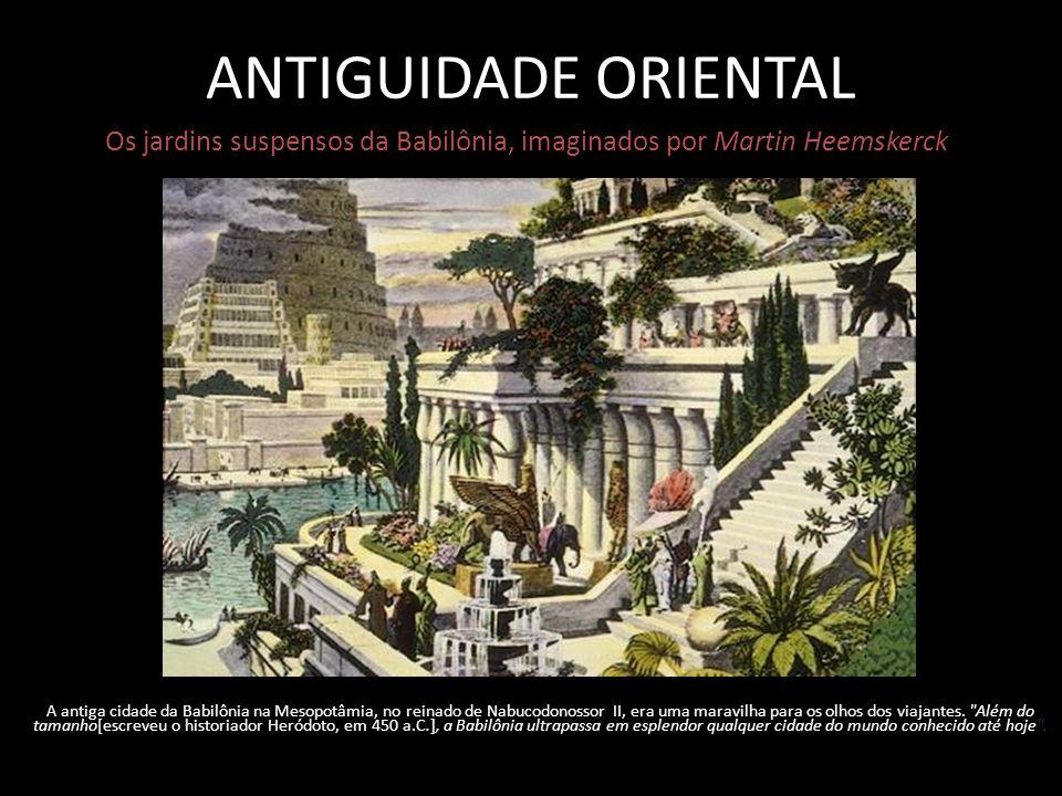 ANTIGUIDADE ORIENTAL Os jardins suspensos da Babilônia, imaginados por Martin Heemskerck A antiga cidade da Babilônia na Mesopotâmia, no reinado de Nabucodonossor II, era uma maravilha para os olhos dos viajantes.