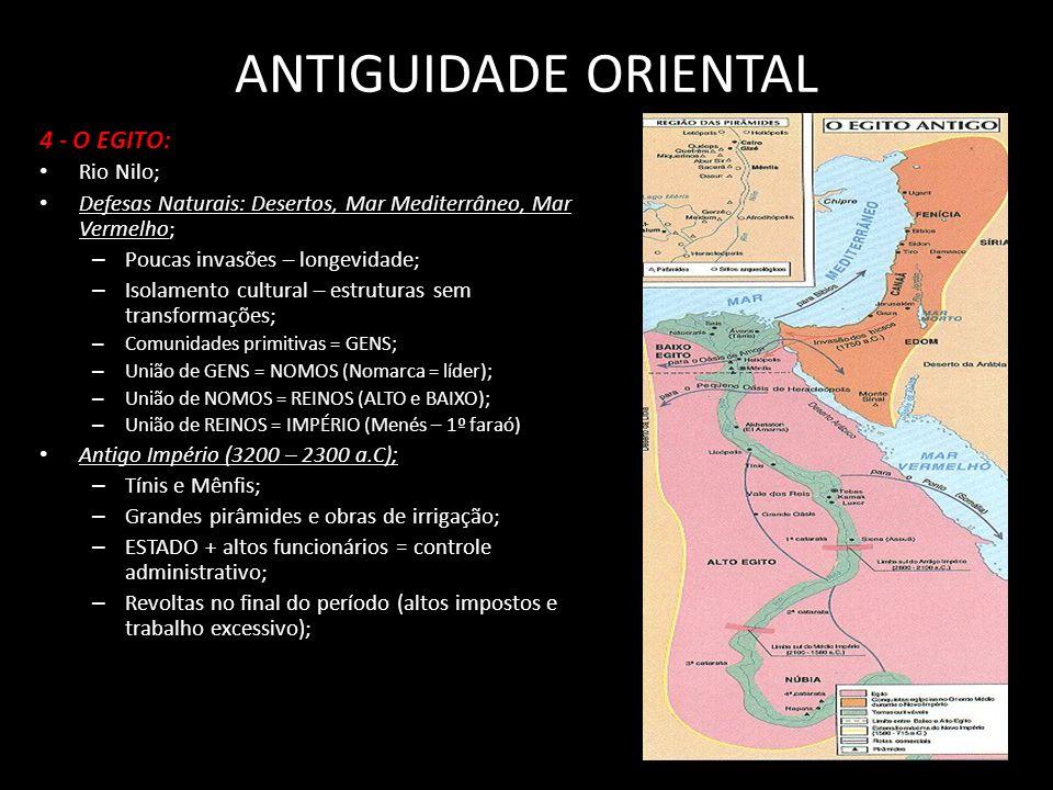 4 - O EGITO: Rio Nilo; Defesas Naturais: Desertos, Mar Mediterrâneo, Mar Vermelho; – Poucas invasões – longevidade; – Isolamento cultural – estruturas sem transformações; – Comunidades primitivas = GENS; – União de GENS = NOMOS (Nomarca = líder); – União de NOMOS = REINOS (ALTO e BAIXO); – União de REINOS = IMPÉRIO (Menés – 1º faraó) Antigo Império (3200 – 2300 a.C); – Tínis e Mênfis; – Grandes pirâmides e obras de irrigação; – ESTADO + altos funcionários = controle administrativo; – Revoltas no final do período (altos impostos e trabalho excessivo);