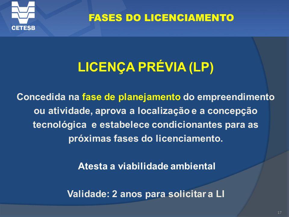 17 FASES DO LICENCIAMENTO LICENÇA PRÉVIA (LP) Concedida na fase de planejamento do empreendimento ou atividade, aprova a localização e a concepção tec