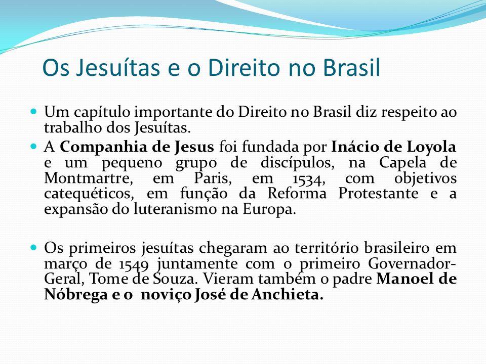 Os Jesuítas e o Direito no Brasil Um capítulo importante do Direito no Brasil diz respeito ao trabalho dos Jesuítas. A Companhia de Jesus foi fundada