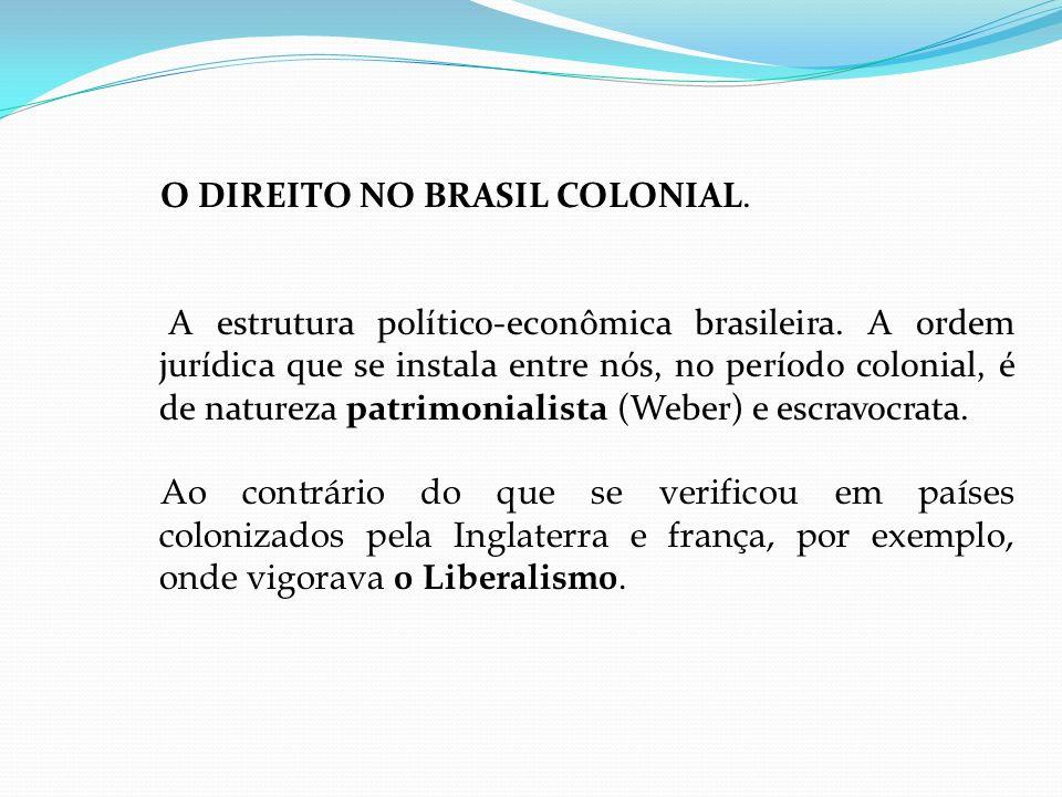 O DIREITO NO BRASIL COLONIAL. A estrutura político-econômica brasileira. A ordem jurídica que se instala entre nós, no período colonial, é de natureza